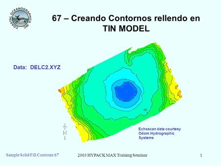 2003 HYPACK MAX Training Seminar1 Sample Solid Fill Contours 67 67 – Creando Contornos rellendo en TIN MODEL Echoscan data courtesy Odom Hydrographic Systems.