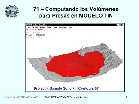 2003 HYPACK MAX Training Seminar1 Sample Solid Fill Contours 67 71 – Computando los Volúmenes para Presas en MODELO TIN Project = Sample Solid Fill Contours.