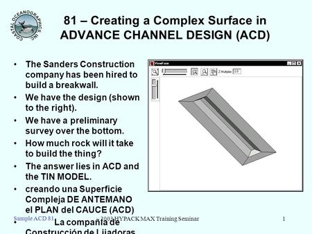 2003 HYPACK MAX Training Seminar1 Sample ACD 81 81 – Creating a Complex Surface in ADVANCE CHANNEL DESIGN (ACD) The Sanders Construction company has been.