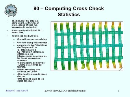 2003 HYPACK MAX Training Seminar1 Sample Cross Sort 56 80 – Computing Cross Check Statistics The STATISTICS program computes the difference at intersections.