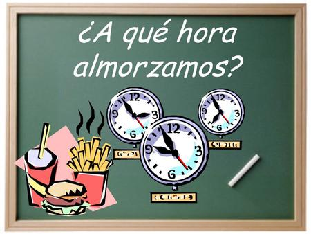 ¿A qué hora almorzamos? How do we say at what time we do something in Spanish? …a las ______. …a la una (y …).