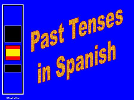 ©CAS 2002 There are three tenses that you can use: The Preterite The Imperfect The Perfect Preterite Tense I played I did play In English: The Imperfect.