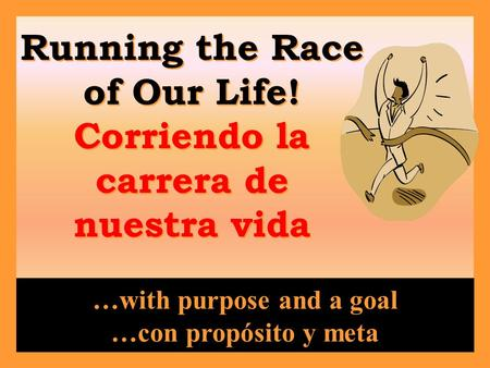Running the Race of Our Life! Corriendo la carrera de nuestra vida …with purpose and a goal …con propósito y meta.
