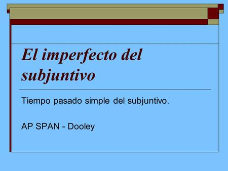 El imperfecto del subjuntivo Tiempo pasado simple del subjuntivo. AP SPAN - Dooley.