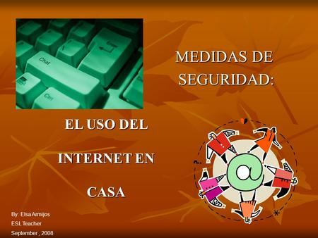 MEDIDAS DE SEGURIDAD: SEGURIDAD: EL USO DEL INTERNET EN CASA By: Elsa Armijos ESL Teacher September, 2008.