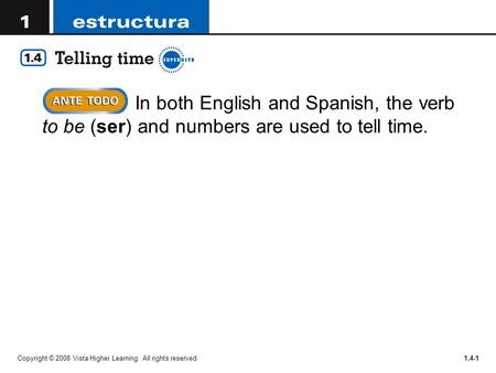 Copyright © 2008 Vista Higher Learning. All rights reserved.1.4-1 In both English and Spanish, the verb to be (ser) and numbers are used to tell time.