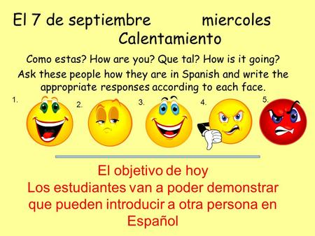 El 7 de septiembremiercoles Calentamiento Como estas? How are you? Que tal? How is it going? Ask these people how they are in Spanish and write the appropriate.
