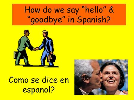 How do we say hello & goodbye in Spanish? Como se dice en espanol?