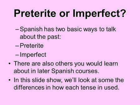 Preterite or Imperfect? –Spanish has two basic ways to talk about the past: –Preterite –Imperfect There are also others you would learn about in later.
