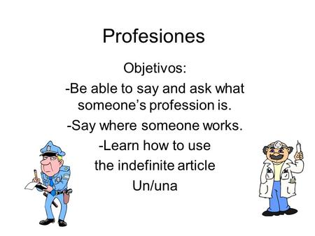 Profesiones Objetivos: -Be able to say and ask what someones profession is. -Say where someone works. -Learn how to use the indefinite article Un/una.