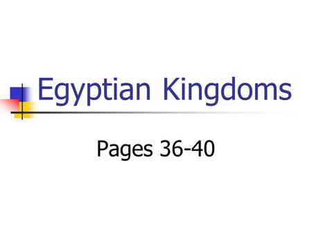 Egyptian Kingdoms Pages 36-40. Main Idea Egyptian history is divided into three major periods called kingdoms. History and You: Why might periods of political.