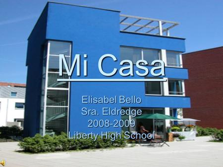 Mi Casa Elisabel Bello Sra. Eldredge 2008-2009 Liberty High School.