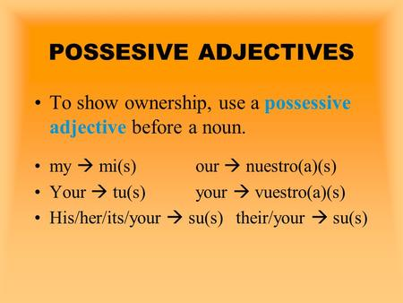 POSSESIVE ADJECTIVES To show ownership, use a possessive adjective before a noun. my  mi(s)		our  nuestro(a)(s) Your  tu(s) 		your  vuestro(a)(s) His/her/its/your.