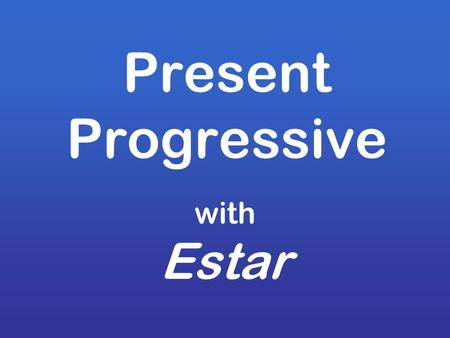 Present Progressive with Estar. Estar y Ser To be.