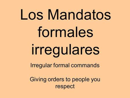 Los Mandatos formales irregulares Irregular formal commands Giving orders to people you respect.