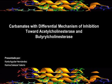 Carbamates with Differential Mechanism of Inhibition Toward Acetylcholinesterase and Butyrylcholinesterase Presentado por: Karla Aguilar Hernández Karina.