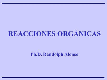 REACCIONES ORGÁNICAS Ph.D. Randolph Alonso.