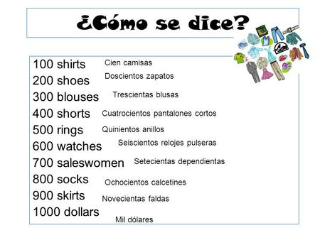 ¿Cómo se dice? 100 shirts 200 shoes 300 blouses 400 shorts 500 rings 600 watches 700 saleswomen 800 socks 900 skirts 1000 dollars Cien camisas Doscientos.
