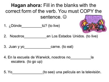 Hagan ahora: Fill in the blanks with the correct form of the verb. You must COPY the sentence. 1. ¿Dónde__________tú? (to live) 2. Nosotros___________en.