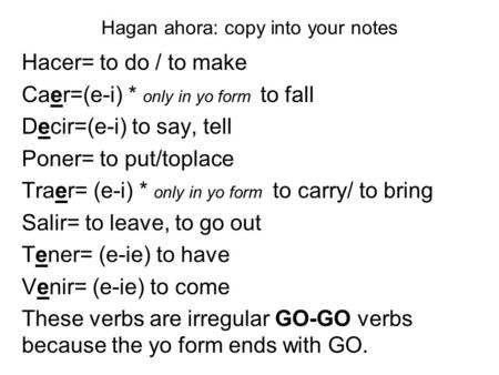 Hagan ahora: copy into your notes Hacer= to do / to make Caer=(e-i) * only in yo form to fall Decir=(e-i) to say, tell Poner= to put/toplace Traer= (e-i)