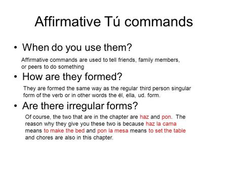 Affirmative Tú commands When do you use them? How are they formed? Are there irregular forms? Affirmative commands are used to tell friends, family members,