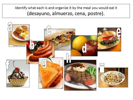 Identify what each is and organize it by the meal you would eat it (desayuno, almuerzo, cena, postre). a c e b d h g f i.
