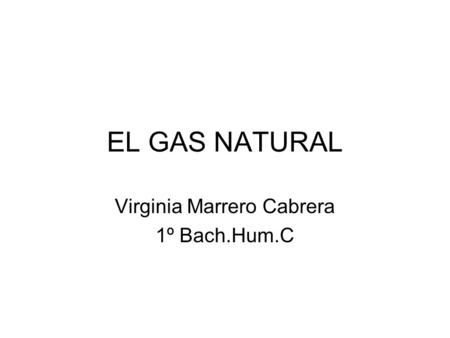 EL GAS NATURAL Virginia Marrero Cabrera 1º Bach.Hum.C.