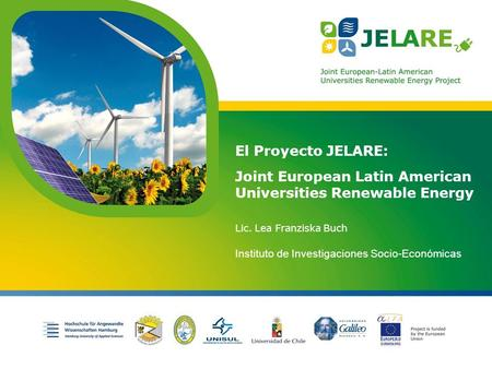 Project is funded by the European Union El Proyecto JELARE: Joint European Latin American Universities Renewable Energy Lic. Lea Franziska Buch Instituto.