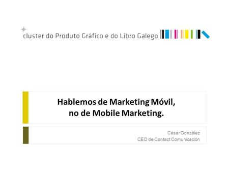 Hablemos de Marketing Móvil, no de Mobile Marketing. César González CEO de Contact Comunicación.