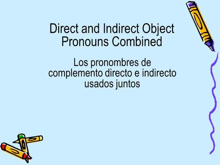 Direct and Indirect Object Pronouns Combined Los pronombres de complemento directo e indirecto usados juntos.