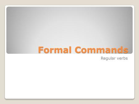 Formal Commands Regular verbs.