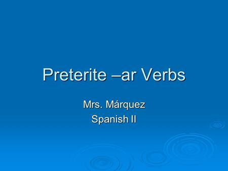 Preterite –ar Verbs Mrs. Márquez Spanish II. Preterite = -An action that happened in the past. The action began and ended at a definite time in the past.