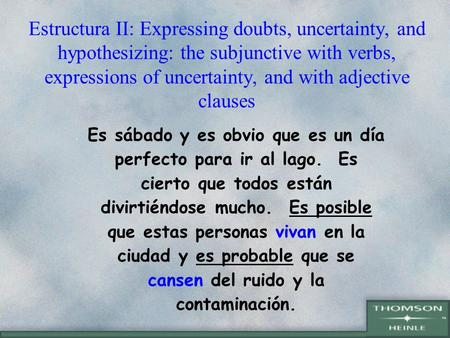 Estructura II: Expressing doubts, uncertainty, and hypothesizing: the subjunctive with verbs, expressions of uncertainty, and with adjective clauses Es.