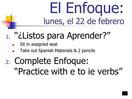 El Enfoque: lunes, el 22 de febrero 1. ¿Listos para Aprender? Sit in assigned seat Take out Spanish Materials & 2 pencils 2. Complete Enfoque: Practice.
