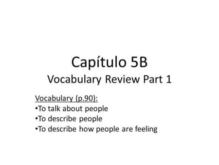 Capítulo 5B Vocabulary Review Part 1 Vocabulary (p.90): To talk about people To describe people To describe how people are feeling.