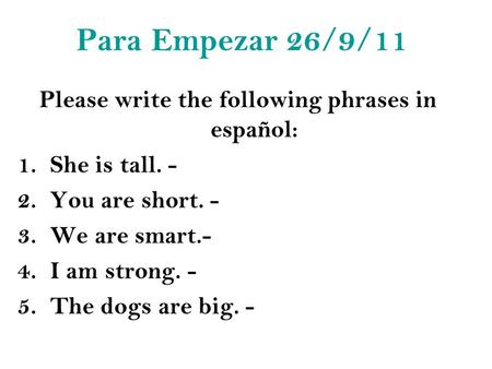 Para Empezar 26/9/11 Please write the following phrases in español: 1.She is tall. - 2.You are short. - 3.We are smart.- 4.I am strong. - 5.The dogs are.