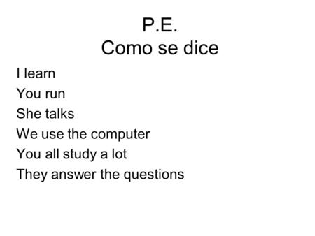 P.E. Como se dice I learn You run She talks We use the computer You all study a lot They answer the questions.