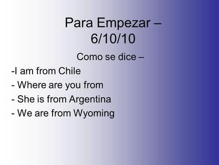 Para Empezar – 6/10/10 Como se dice – -I am from Chile - Where are you from - She is from Argentina - We are from Wyoming.