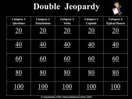 Double Jeopardy Category 1 Questions Category 2 Translations Category 3 Verbs Category 4 Capitals Category 5 Typical Dances 20 40 60 80 100 Compliments.