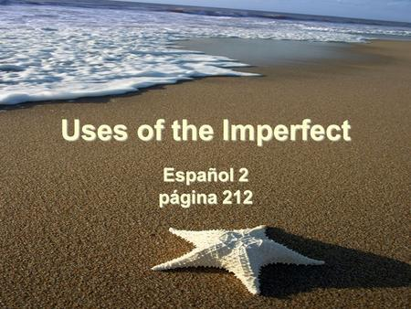 Uses of the Imperfect Español 2 página 212. Uses of the Imperfect You have learned to use the imperfect tense to describe something that one used to do.