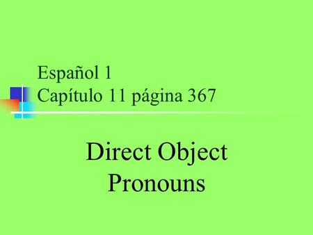 Español 1 Capítulo 11 página 367 Direct Object Pronouns.