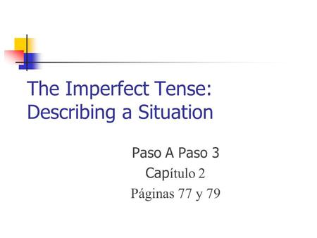 The Imperfect Tense: Describing a Situation Paso A Paso 3 Cap ítulo 2 Páginas 77 y 79.