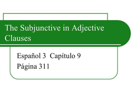 The Subjunctive in Adjective Clauses Español 3 Capítulo 9 Página 311.