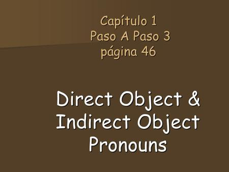 Capítulo 1 Paso A Paso 3 página 46 Direct Object & Indirect Object Pronouns.