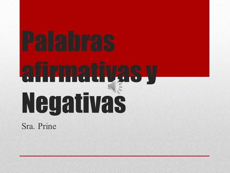 Palabras afirmativas y Negativas Sra. Prine What are affirmative and negative words? Affirmative and negative words help us talk about an indefinite.
