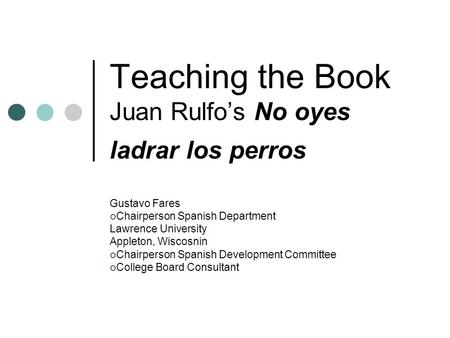 Teaching the Book Juan Rulfos No oyes ladrar los perros Gustavo Fares Chairperson Spanish Department Lawrence University Appleton, Wiscosnin Chairperson.