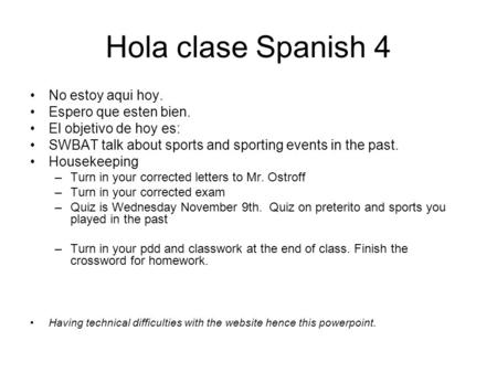 Hola clase Spanish 4 No estoy aqui hoy. Espero que esten bien. El objetivo de hoy es: SWBAT talk about sports and sporting events in the past. Housekeeping.