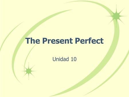 The Present Perfect Unidad 10 The Present Perfect In English we form the present perfect tense by combining have or has with the past participle of a.