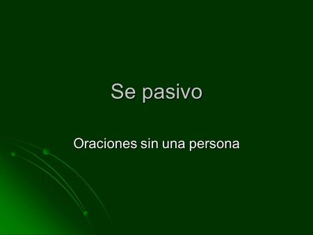 Se pasivo Oraciones sin una persona. Se pasivo Used to state that something is done or has been done without mentioning the agent, the person/subject.