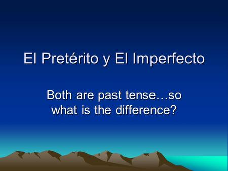El Pretérito y El Imperfecto Both are past tense…so what is the difference?